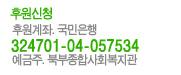 후원신청 후원계좌 324701 04 057534 국민은행 예금주 북부종합사회복지관